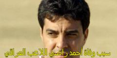 سبب وفاة أحمد راضي هل بسبب فيروس كورونا توفي اللاعب العراقي احمد راضي؟